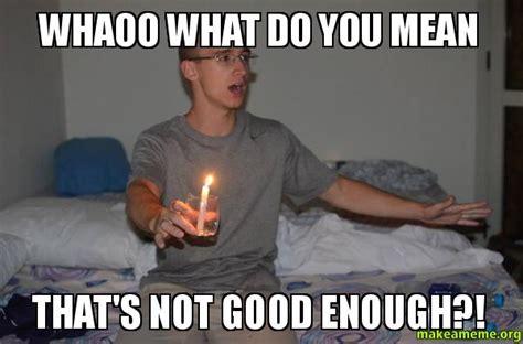 Not Good Enough Meme - whaoo what do you mean that s not good enough make a meme