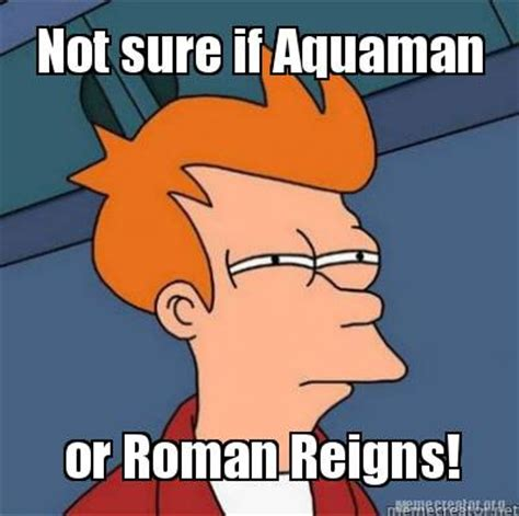 Meme Generator Not Sure If - meme creator or roman reigns not sure if aquaman meme
