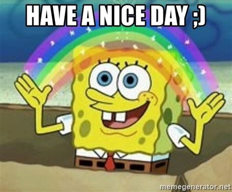 Have A Nice Day Meme - have a nice day spongebob meme generator