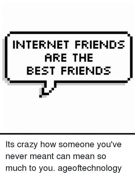 Internet Friends Meme - internet friends are the best friends its crazy how