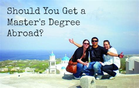 Should I Get My Mba Or Degree by Should You Get A Master S Degree Abroad How To Get