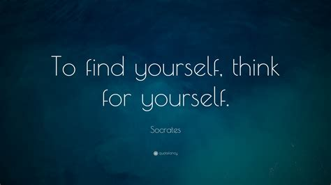 Quotes For Socrates Quote To Find Yourself Think For Yourself