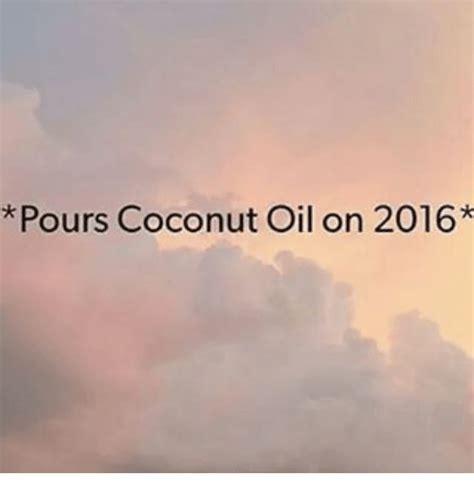Coconut Oil Meme - pours coconut oil on 2016 coconut oil meme on sizzle