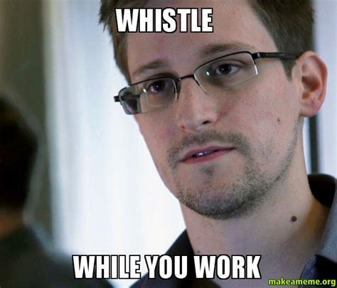 Whistle Meme - whistle while you work edward snowden nsa whistle