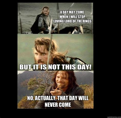 Aragorn Meme - aragorn meme day may come when i will stop loving lord
