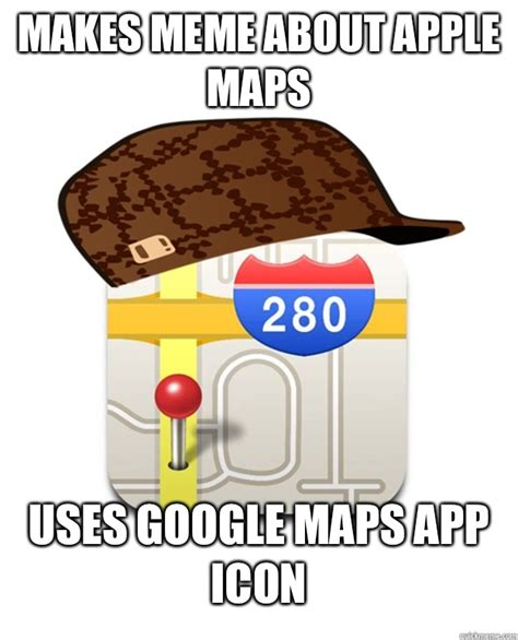 Apple Maps Meme - scumbag apple maps memes quickmeme