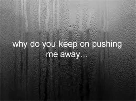 Why Does Keep The by Why Do You Keep On Pushing Me Away Quotes That Matter