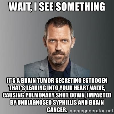 Brain Cancer Meme - wait i see something it s a brain tumor secreting