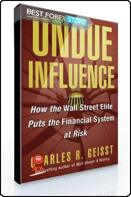 Undue Influence Charles R Geisst charles geisst undue influence how the wall elite puts the financial system at risk