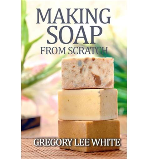 making soap from scratch gregory lee white 9780615695341