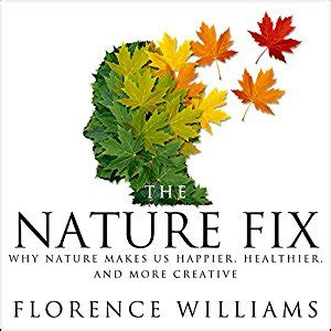 summary and analysis florence williams the nature fix why nature makes us happier healthier and more creative books the nature fix why nature makes us happier