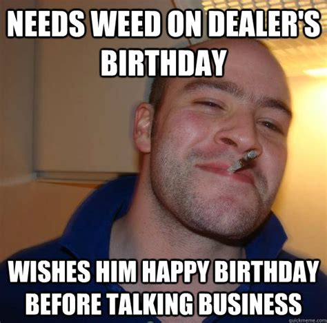 Funny Memes For Him - needs weed on dealer s birthday wishes him happy birthday