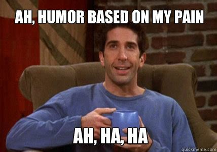 Ross Meme - ah humor based on my pain ah ha ha ross geller