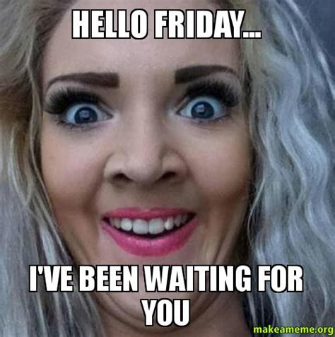 Make A Meme With Two Pictures - hello friday i ve been waiting for you make a meme