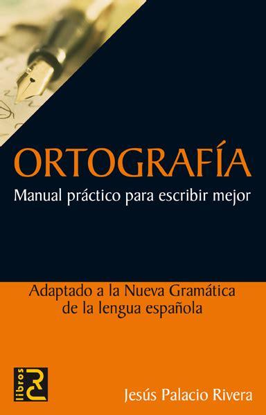 libro escribir writing manual ortograf 205 a manual pr 225 ctico para escribir mejor palacio rivera jes 218 s sinopsis del libro