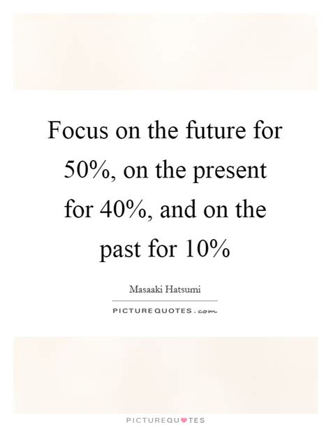 Focus On The Future Not The Past Essay by Masaaki Hatsumi Quotes Sayings 16 Quotations