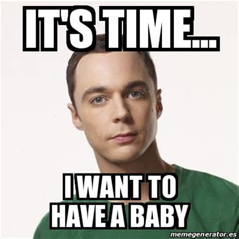 I Want A Baby Meme - meme sheldon cooper it s time i want to have a baby