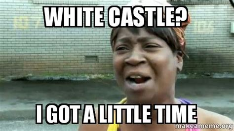 I Got A Little Time Meme - white castle i got a little time make a meme