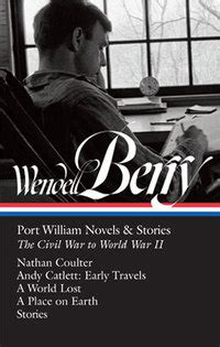 wendell berry port william novels stories the civil war to world war ii nathan coulter andy catlett early travels a world lost a place on earth stories the library of america books mr wendell berry of kentucky