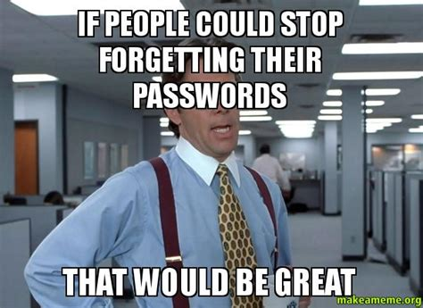 Office Space Bill Lumbergh Meme - if people could stop forgetting their passwords that would