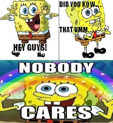 Spongebob Nobody Cares Meme - hey guys did you know that umm nobody cares