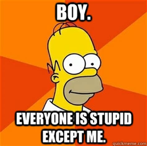 Stupid Boy Meme - boy everyone is stupid except me advice homer quickmeme