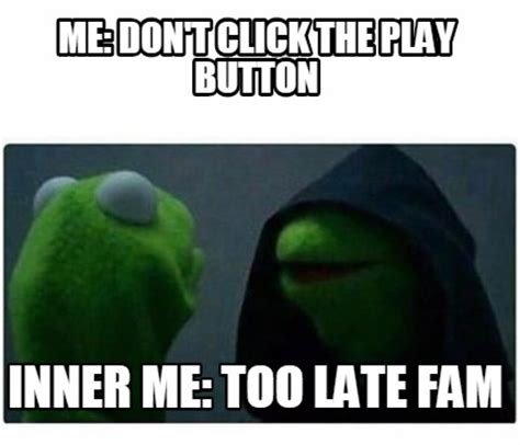 Me Too Meme - meme creator me don t click the play button inner me