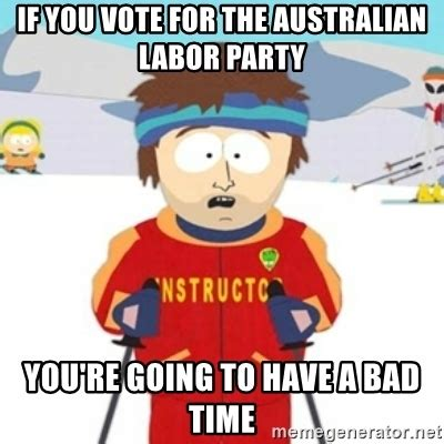 Gonna Have A Bad Time Meme Generator - if you vote for the australian labor party you re going to