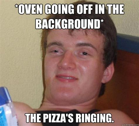 Meme Stoner - oven going off in the background the pizza s ringing