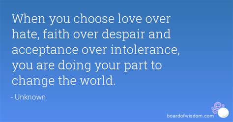 when the world is when you choose love over faith over despair and acceptance over intolerance you are