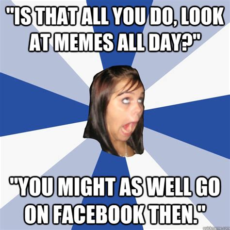 Do All The Meme - quot is that all you do look at memes all day quot quot you might as