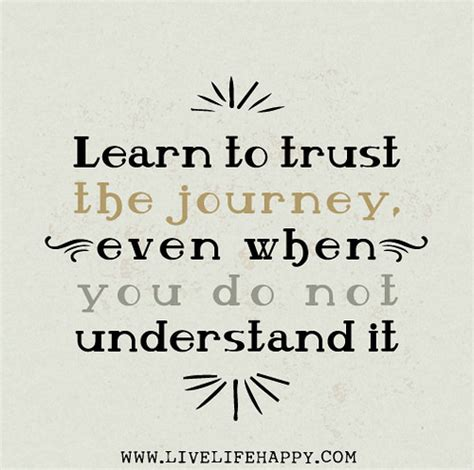 learn to trust the journey even when you do not understan