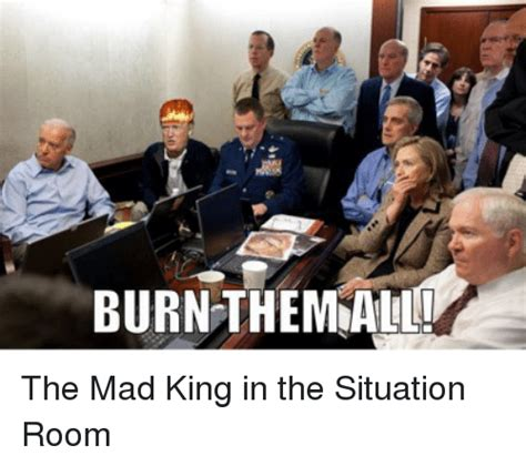 Situation Room Meme - burn them the mad king in the situation room game of