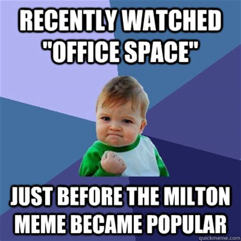Milton Meme - recently watched quot office space quot just before the milton