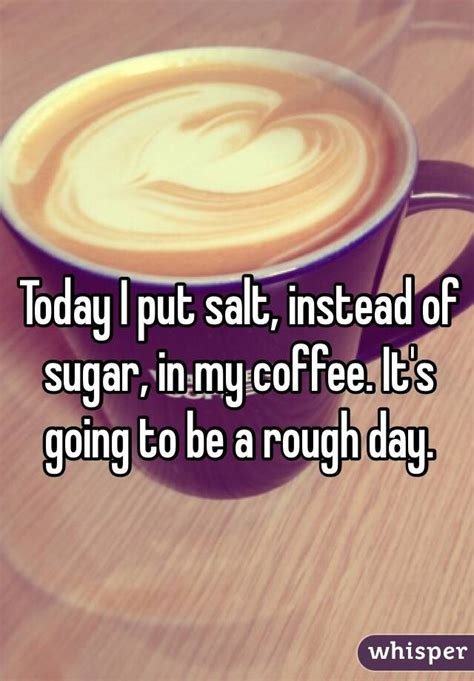 putting salt in coffee today i put salt instead of sugar in my coffee it s