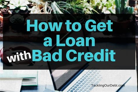 get a loan for a house with bad credit how to get a loan with bad credit tackling our debt