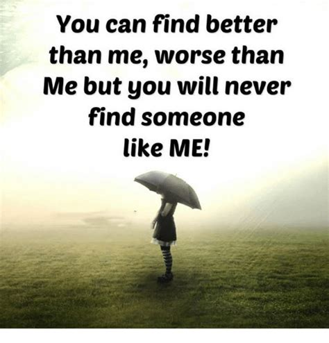 Find Like Me 25 Best Memes About You Will Never Find Someone Like Me You Will Never Find Someone