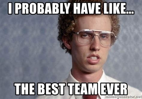 Team Meme - i probably have like the best team ever napoleon dynamite meme generator