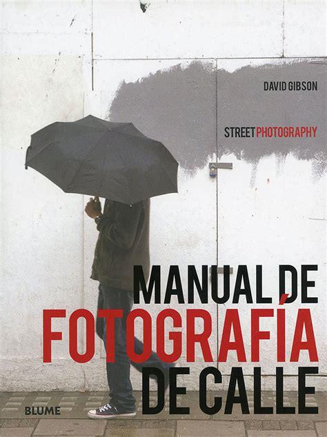 libro the street photographers manual manual de fotograf 237 a de calle un libro sobre la street photography fotografo digital y