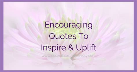 encouraging quotes  inspire uplift essential oils  betsy