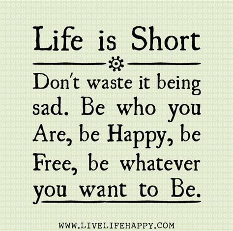 Be Free Be Happy Be Life Is Short Don T Waste It Being Sad Be Who You Are