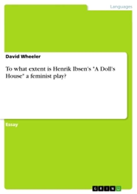 dolls house as a feminist play to what extent is henrik ibsen s quot a doll s house quot a feminist play publish your