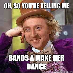 Bands Will Make Her Dance Meme - condescending wonka memes quickmeme
