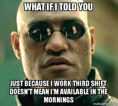 Third Shift Meme - what if i told you just because i work third shift doesn t mean i m available in the mornings
