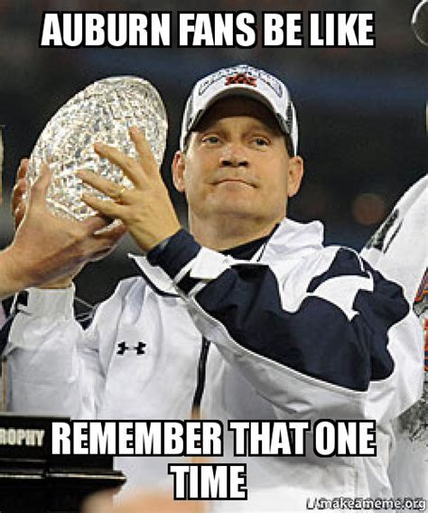 Auburn Memes - auburn fans be like remember that one time make a meme