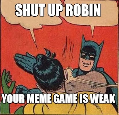 Game Meme - meme creator shut up robin your meme game is weak meme
