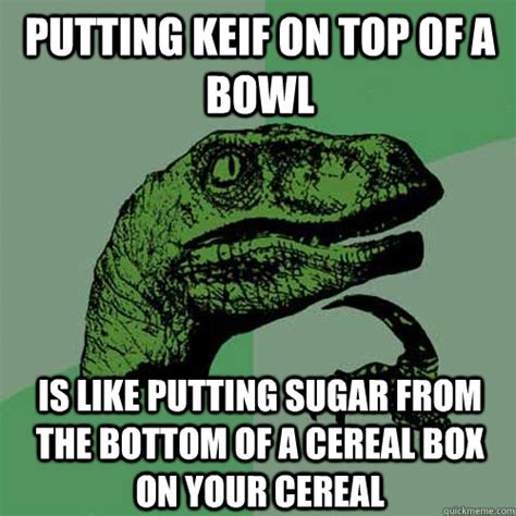 Cereal Bowl Meme - putting keif on top of a bowl is like putting sugar from