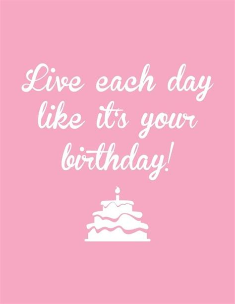 Live Each Day live each day like it s your birthday well it is i plan