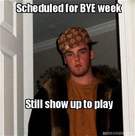 Who Still Up Meme - meme creator scheduled for bye week still show up to