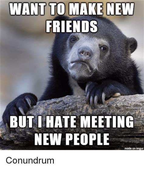 Imgur Make A Meme - want to make newm friends but ihate meeting new people